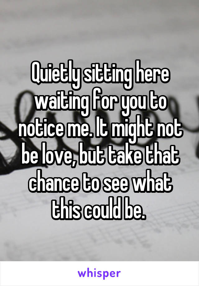 Quietly sitting here waiting for you to notice me. It might not be love, but take that chance to see what this could be.
