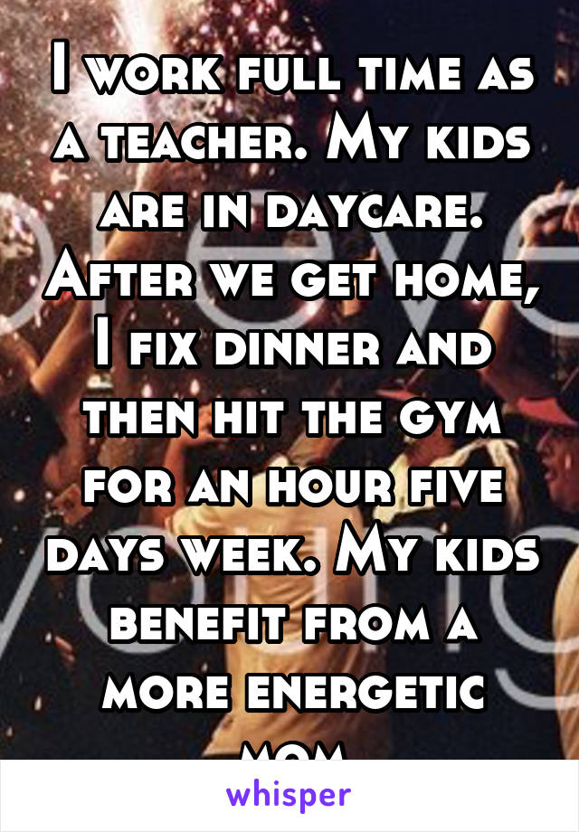I work full time as a teacher. My kids are in daycare. After we get home, I fix dinner and then hit the gym for an hour five days week. My kids benefit from a more energetic mom