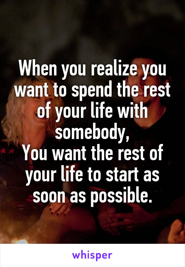 When you realize you want to spend the rest of your life with somebody, You want the rest of your life to start as soon as possible.