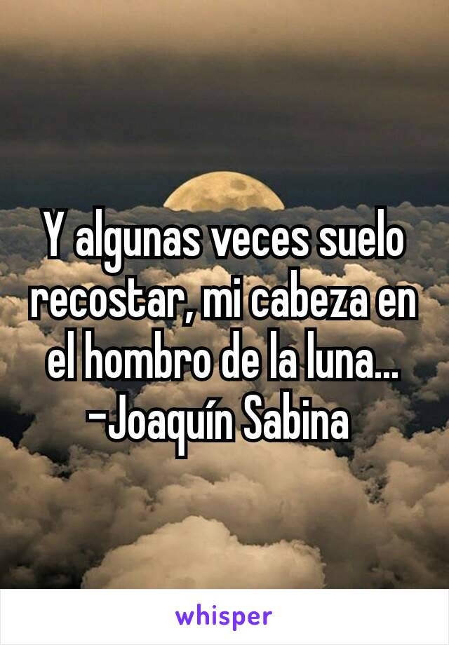 Y algunas veces suelo recostar, mi cabeza en el hombro de la luna... -Joaquín Sabina
