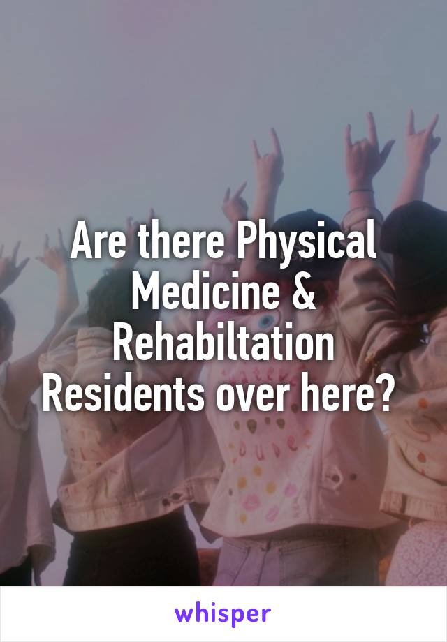 Are there Physical Medicine & Rehabiltation Residents over here?