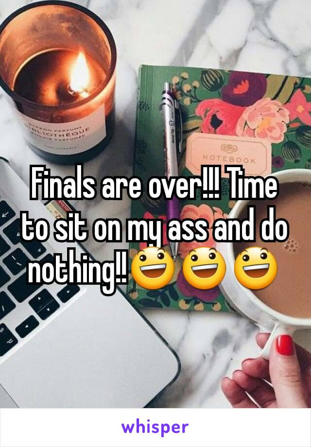 Finals are over!!! Time to sit on my ass and do nothing!!😃😃😃