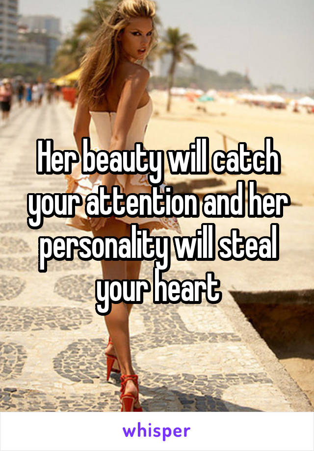 Her beauty will catch your attention and her personality will steal your heart