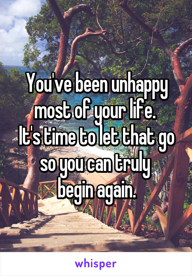 You've been unhappy most of your life.  It's time to let that go so you can truly  begin again.