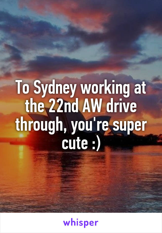 To Sydney working at the 22nd AW drive through, you're super cute :)