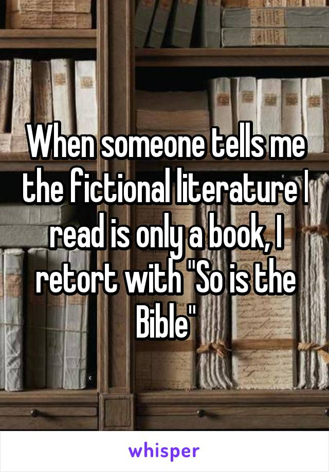 """When someone tells me the fictional literature I read is only a book, I retort with """"So is the Bible"""""""