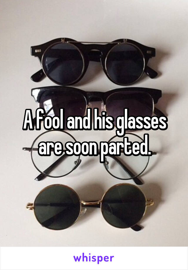 A fool and his glasses are soon parted.