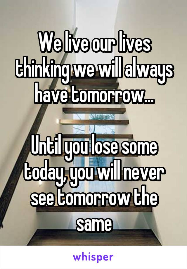 We live our lives thinking we will always have tomorrow...  Until you lose some today, you will never see tomorrow the same