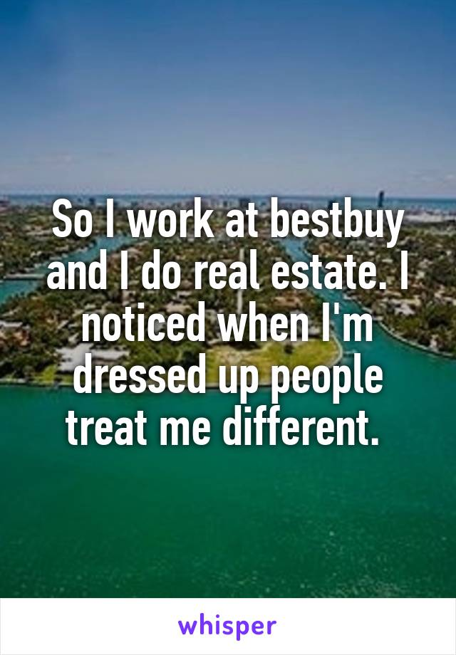 So I work at bestbuy and I do real estate. I noticed when I'm dressed up people treat me different.
