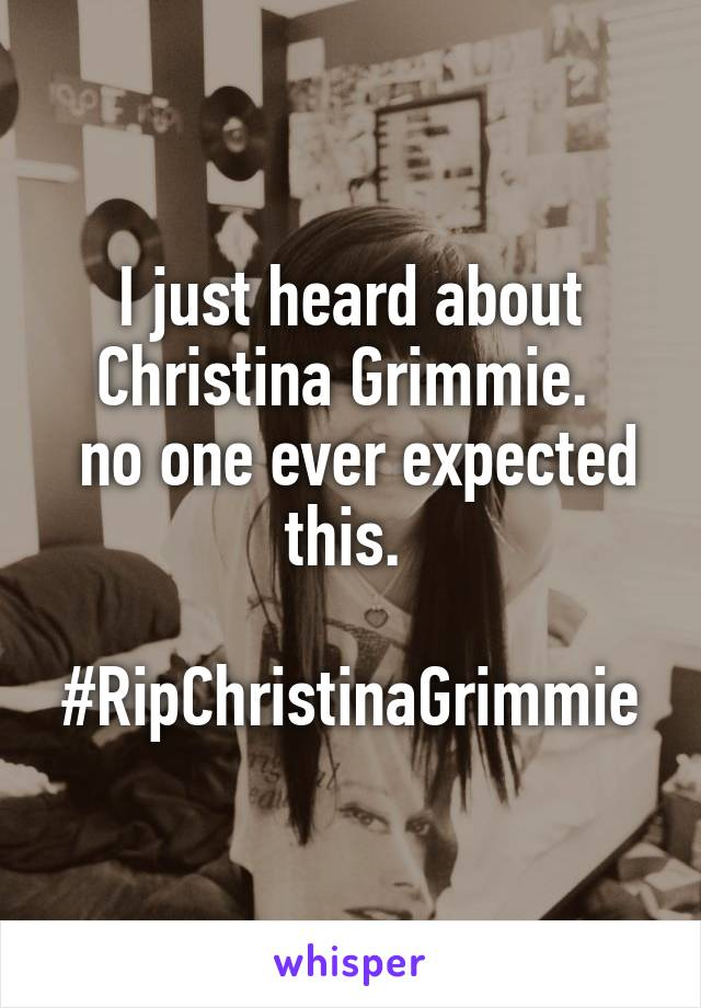 I just heard about Christina Grimmie.   no one ever expected this.   #RipChristinaGrimmie