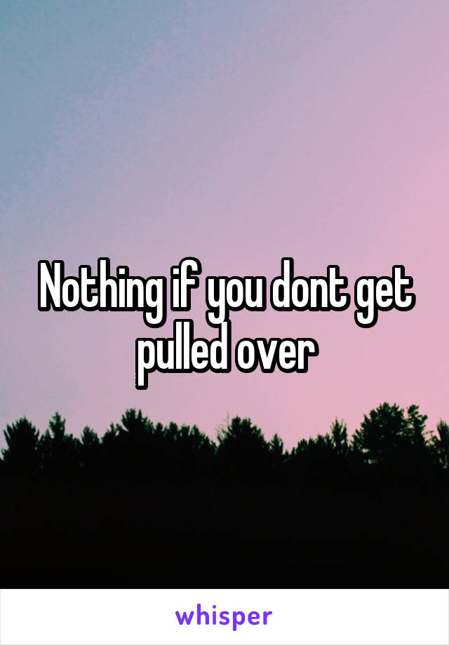 Nothing if you dont get pulled over