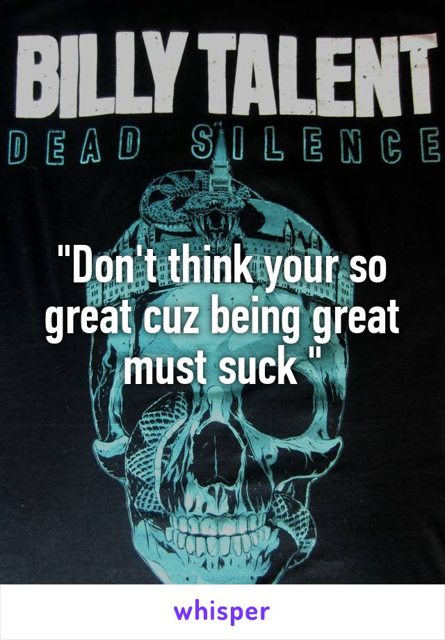 """""""Don't think your so great cuz being great must suck """""""
