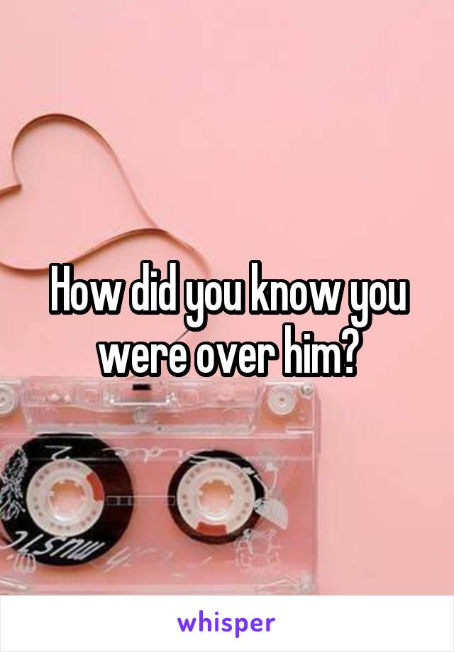 How did you know you were over him?
