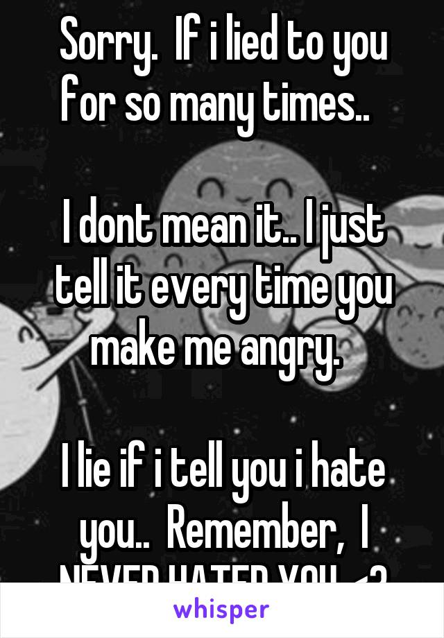 Sorry.  If i lied to you for so many times..    I dont mean it.. I just tell it every time you make me angry.    I lie if i tell you i hate you..  Remember,  I NEVER HATED YOU <3