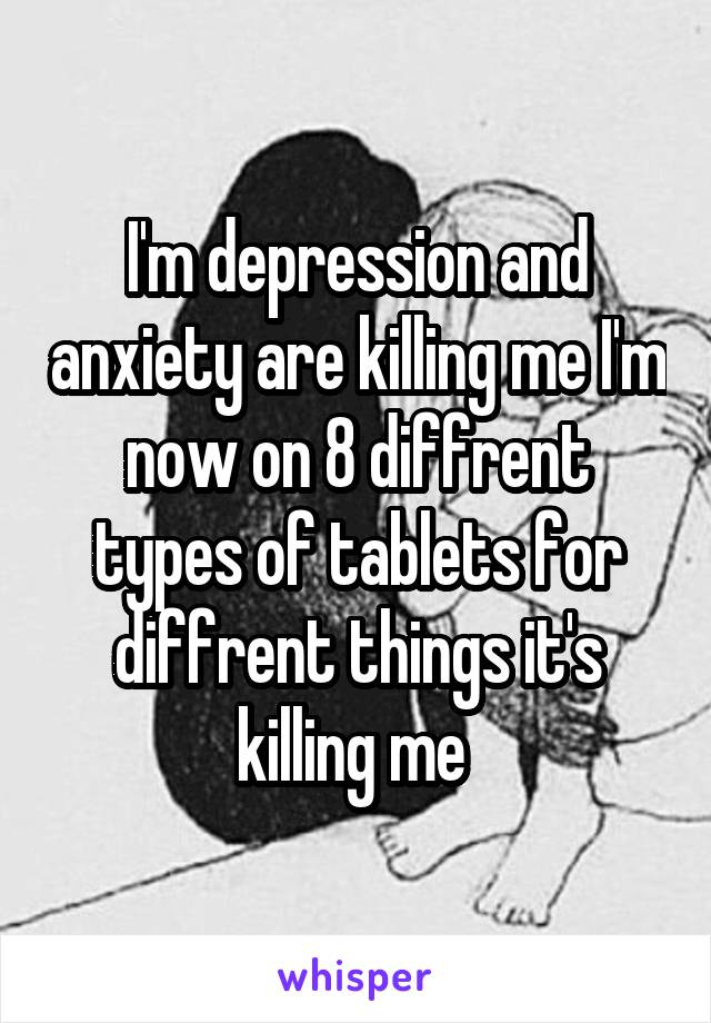 I'm depression and anxiety are killing me I'm now on 8 diffrent types of tablets for diffrent things it's killing me