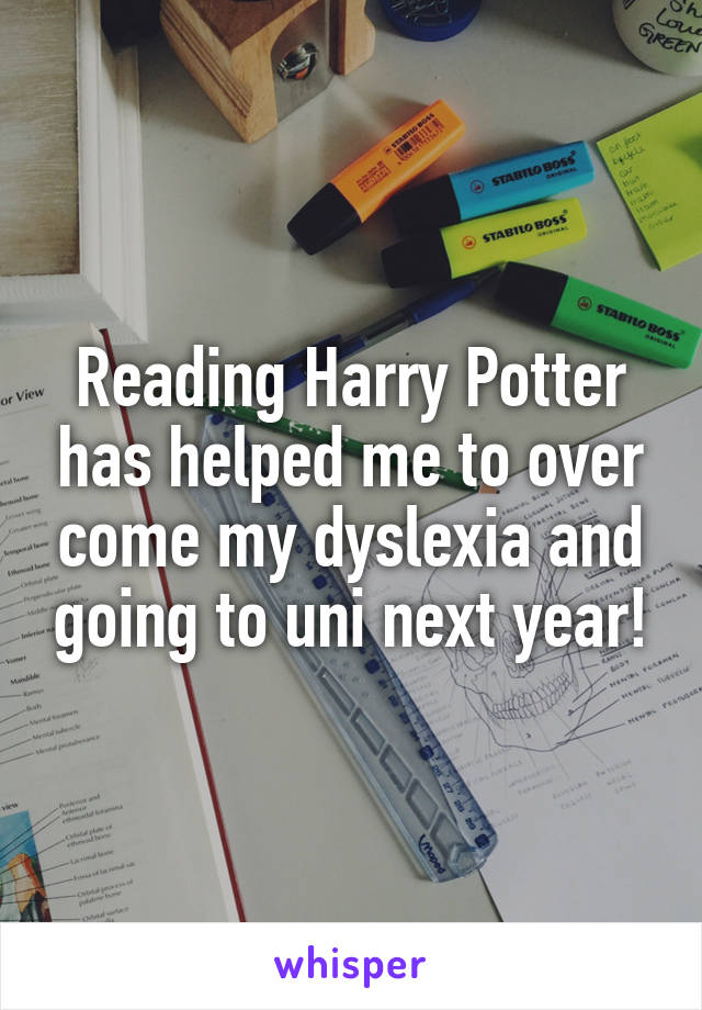 Reading Harry Potter has helped me to over come my dyslexia and going to uni next year!