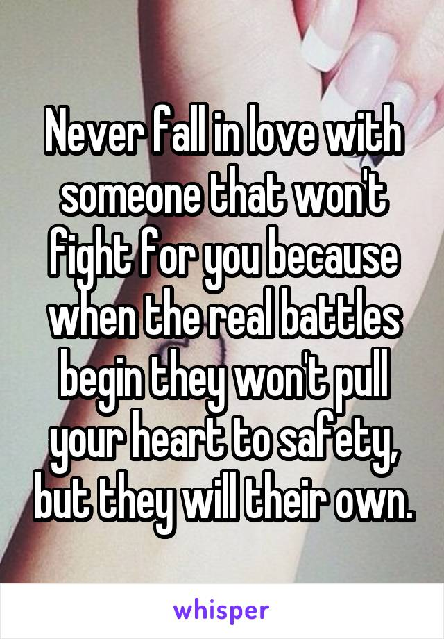 Never fall in love with someone that won't fight for you because when the real battles begin they won't pull your heart to safety, but they will their own.