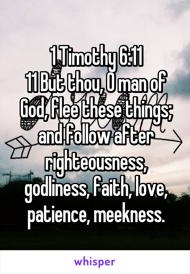 1 Timothy 6:11 11 But thou, O man of God, flee these things; and follow after righteousness, godliness, faith, love, patience, meekness.