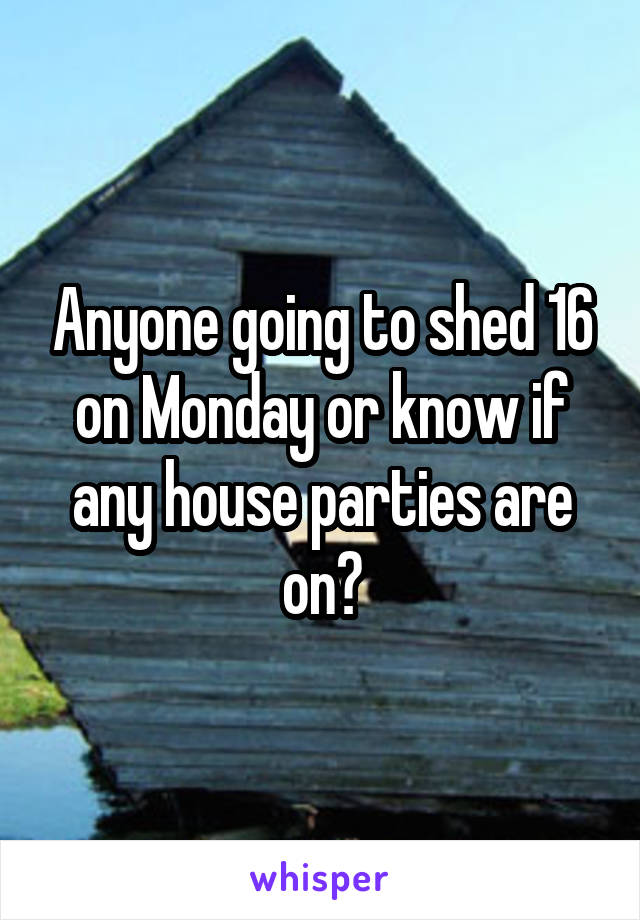 Anyone going to shed 16 on Monday or know if any house parties are on?