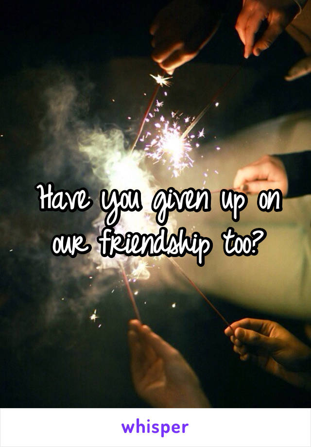 Have you given up on our friendship too?