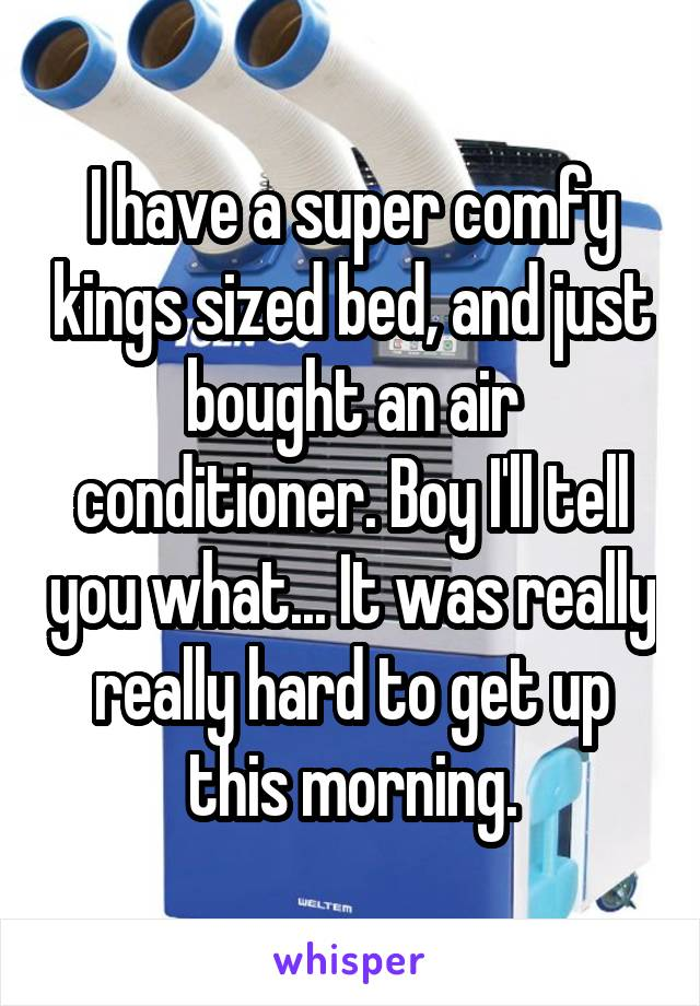I have a super comfy kings sized bed, and just bought an air conditioner. Boy I'll tell you what... It was really really hard to get up this morning.