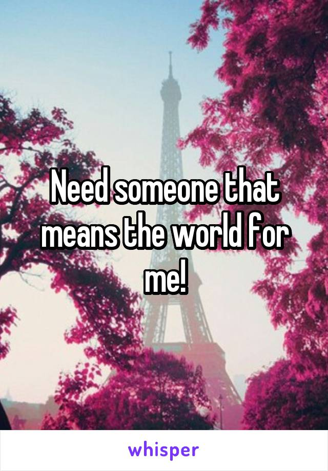 Need someone that means the world for me!