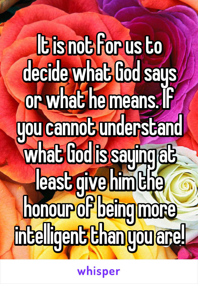 It is not for us to decide what God says or what he means. If you cannot understand what God is saying at least give him the honour of being more intelligent than you are!