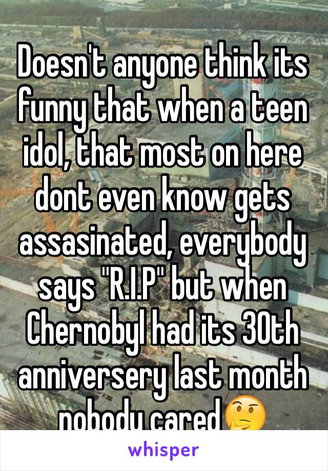 """Doesn't anyone think its funny that when a teen idol, that most on here dont even know gets assasinated, everybody says """"R.I.P"""" but when Chernobyl had its 30th anniversery last month nobody cared🤔"""