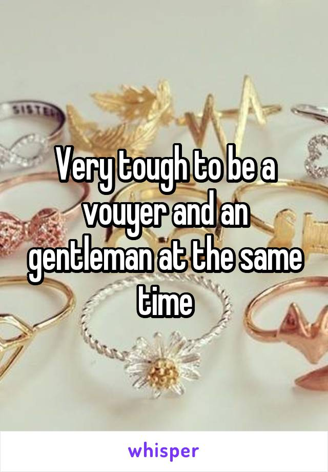 Very tough to be a vouyer and an gentleman at the same time