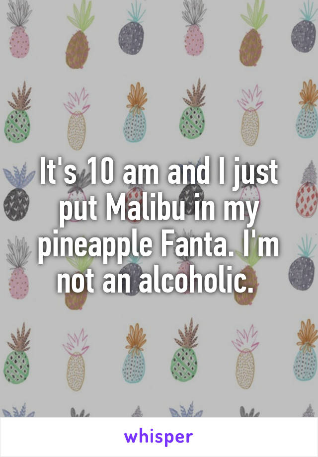 It's 10 am and I just put Malibu in my pineapple Fanta. I'm not an alcoholic.