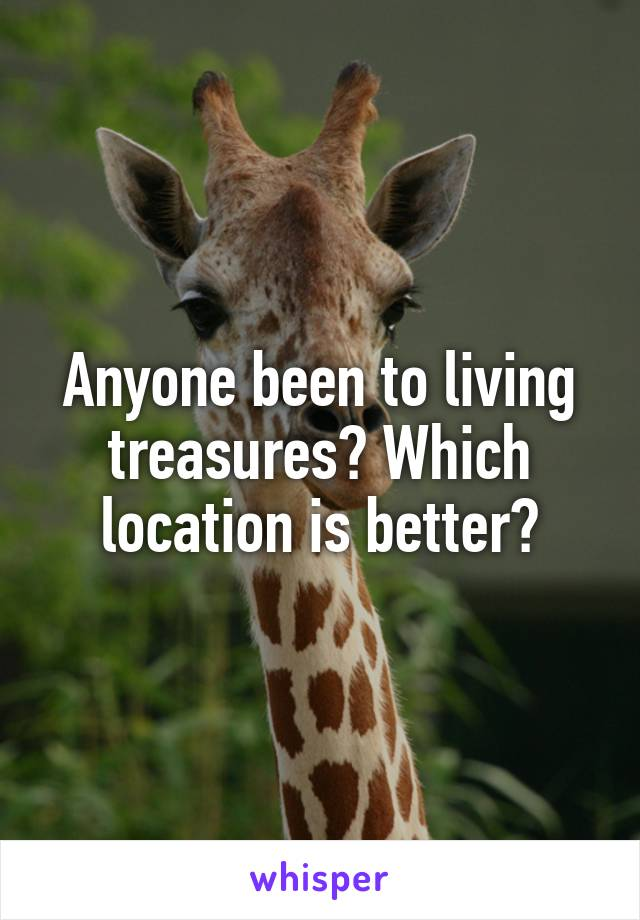 Anyone been to living treasures? Which location is better?