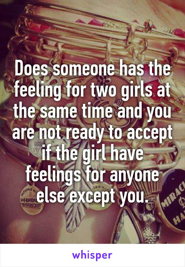 Does someone has the feeling for two girls at the same time and you are not ready to accept if the girl have feelings for anyone else except you.