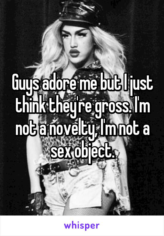 Guys adore me but I just think they're gross. I'm not a novelty, I'm not a sex object.