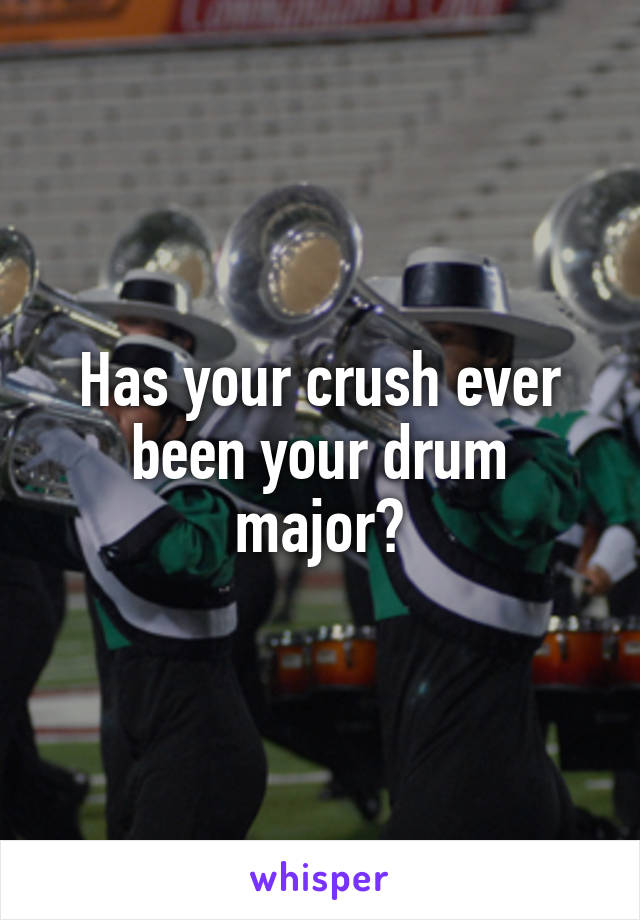 Has your crush ever been your drum major?
