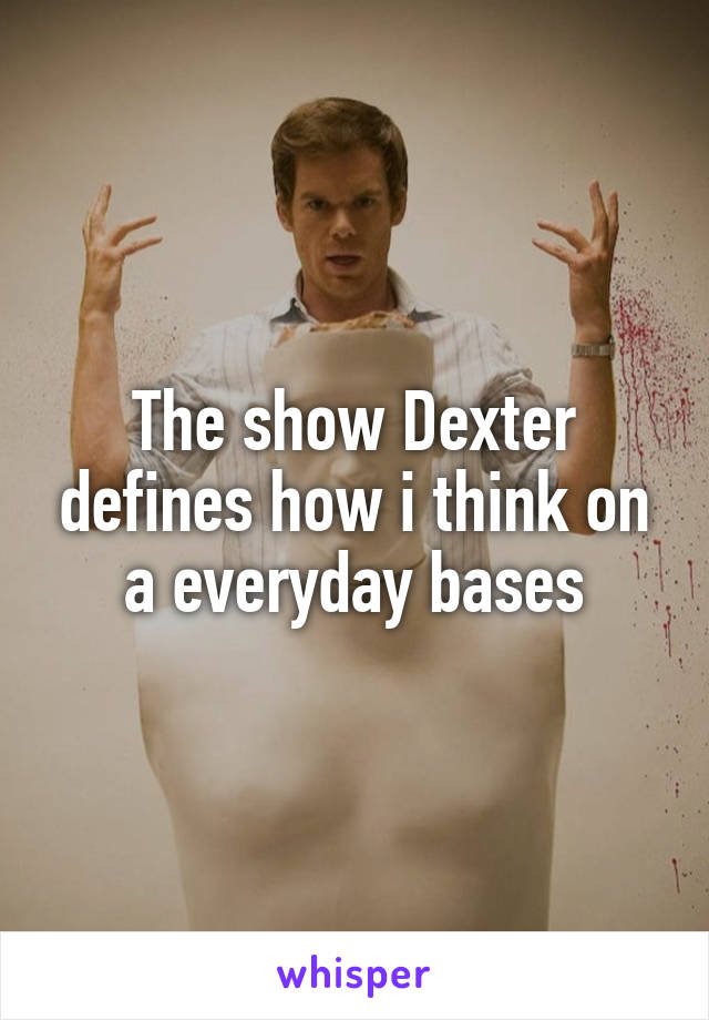 The show Dexter defines how i think on a everyday bases