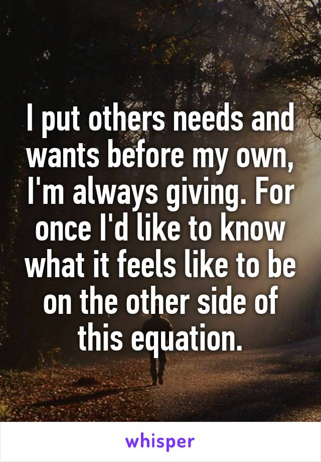 I put others needs and wants before my own, I'm always giving. For once I'd like to know what it feels like to be on the other side of this equation.
