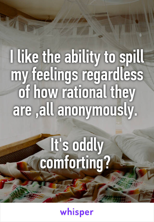 I like the ability to spill my feelings regardless of how rational they are ,all anonymously.   It's oddly comforting?