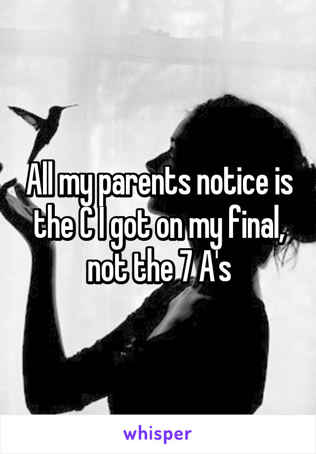 All my parents notice is the C I got on my final, not the 7 A's