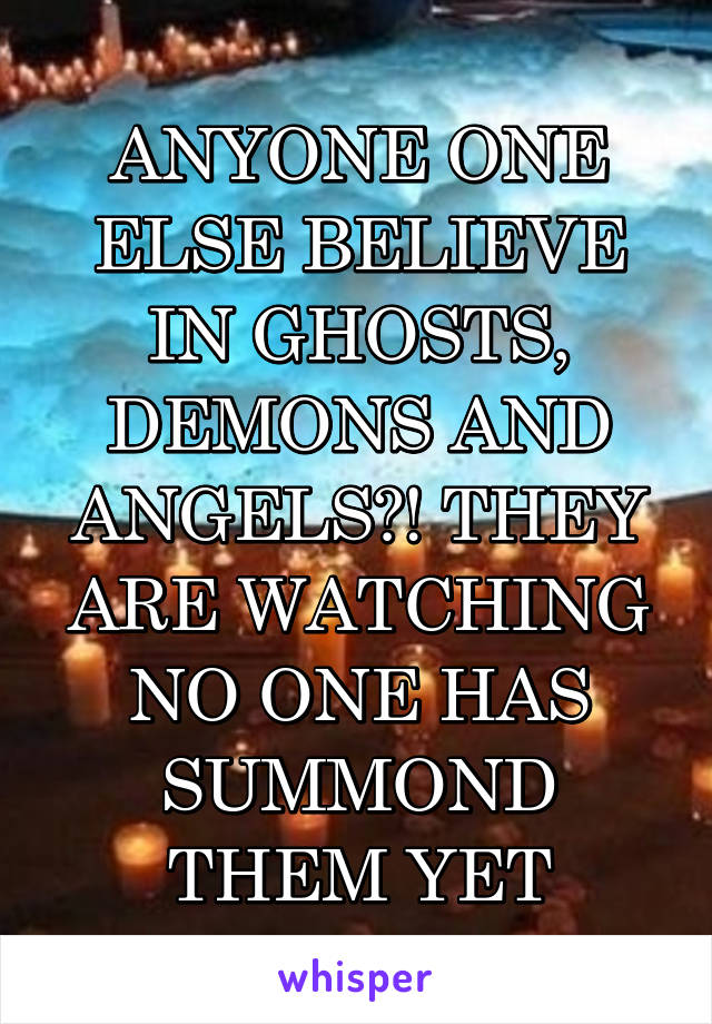 ANYONE ONE ELSE BELIEVE IN GHOSTS, DEMONS AND ANGELS?! THEY ARE WATCHING NO ONE HAS SUMMOND THEM YET