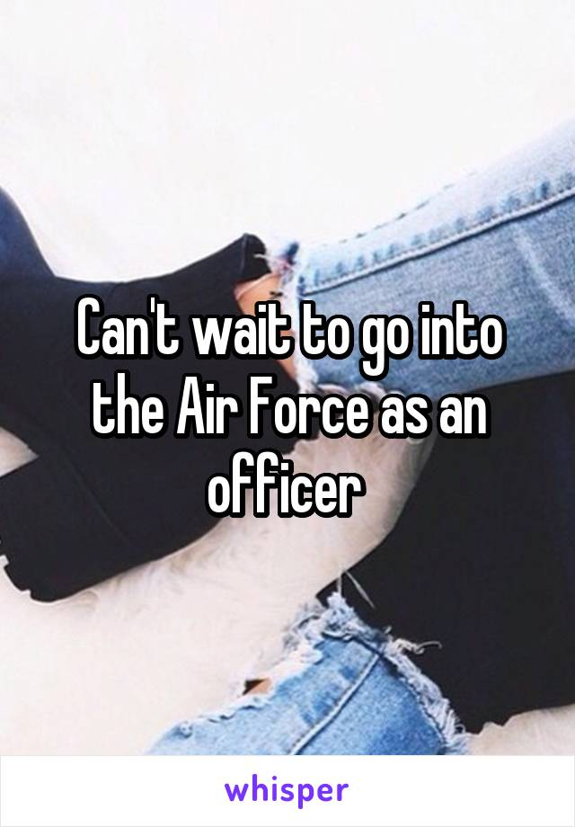 Can't wait to go into the Air Force as an officer