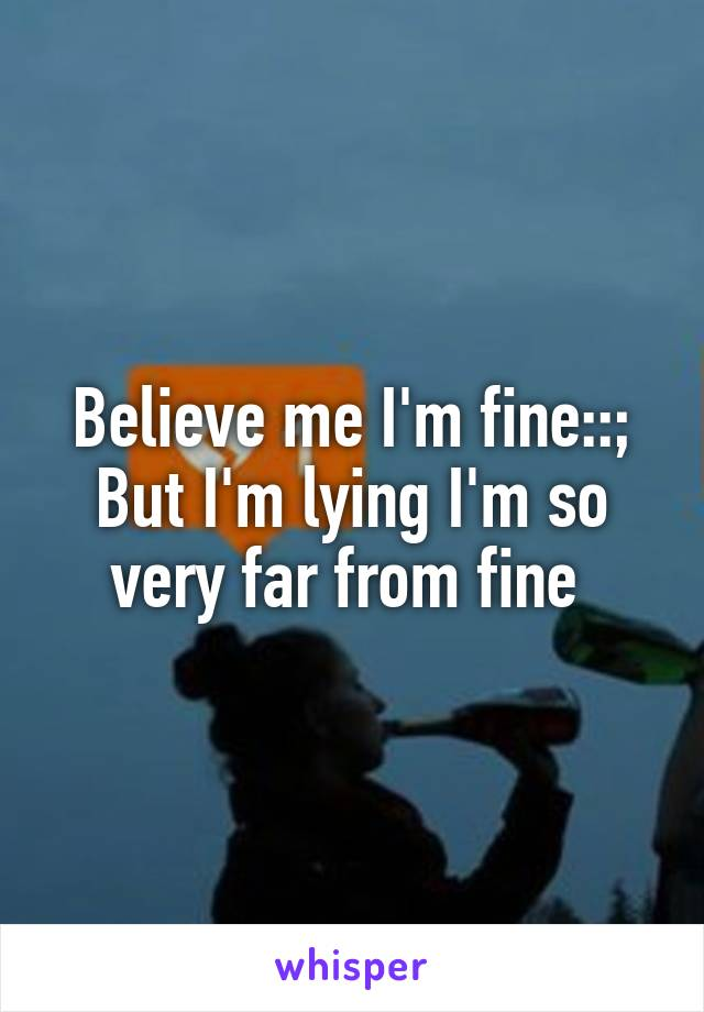 Believe me I'm fine::; But I'm lying I'm so very far from fine