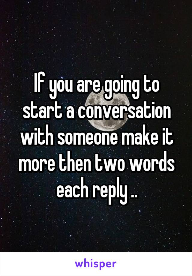 If you are going to start a conversation with someone make it more then two words each reply ..