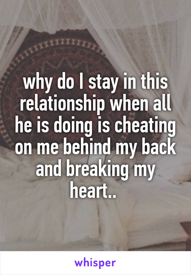 why do I stay in this relationship when all he is doing is cheating on me behind my back and breaking my heart..