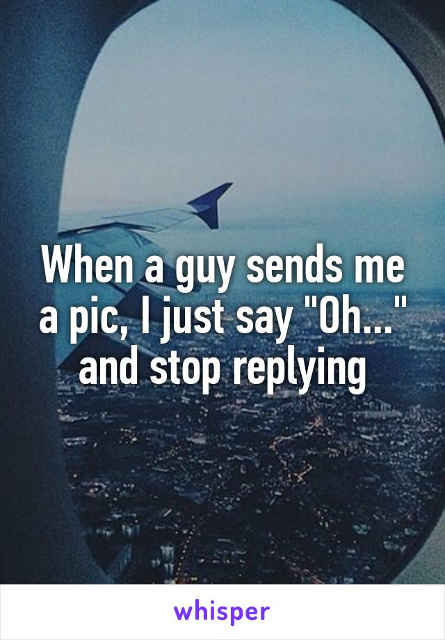 """When a guy sends me a pic, I just say """"Oh..."""" and stop replying"""