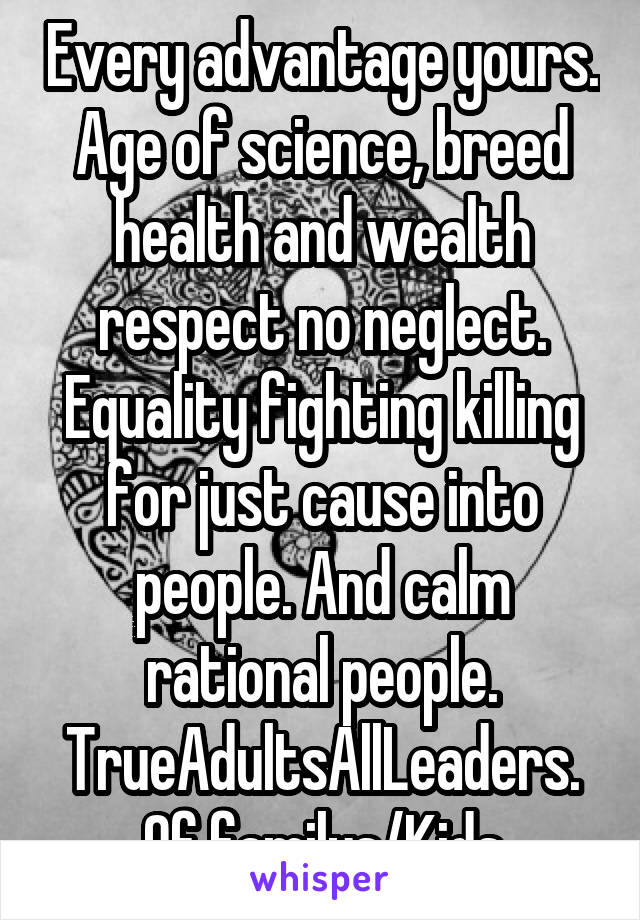 Every advantage yours. Age of science, breed health and wealth respect no neglect. Equality fighting killing for just cause into people. And calm rational people. TrueAdultsAllLeaders. Of familys/Kids