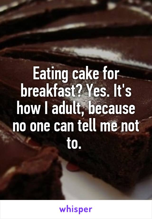 Eating cake for breakfast? Yes. It's how I adult, because no one can tell me not to.