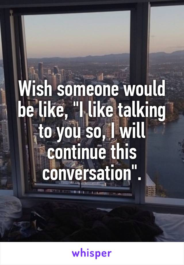 "Wish someone would be like, ""I like talking to you so, I will continue this conversation""."