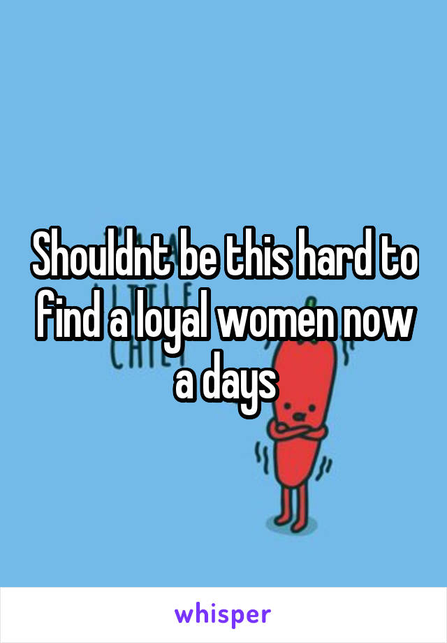 Shouldnt be this hard to find a loyal women now a days