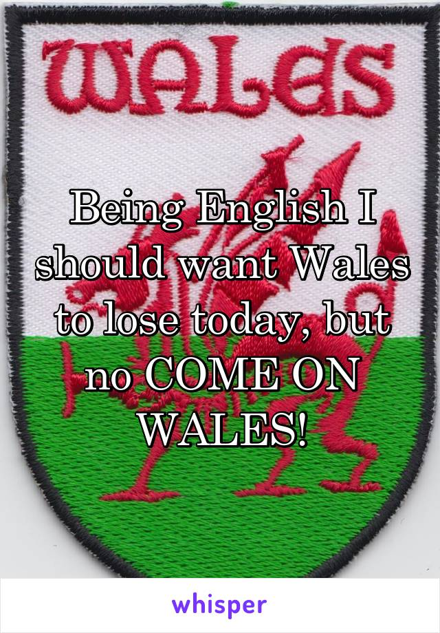 Being English I should want Wales to lose today, but no COME ON WALES!
