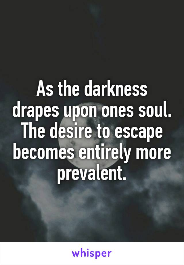 As the darkness drapes upon ones soul. The desire to escape becomes entirely more prevalent.